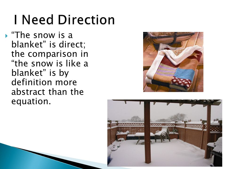 The snow is a blanket is direct; the comparison in the snow is like a blanket is by definition more abstract than the equation.