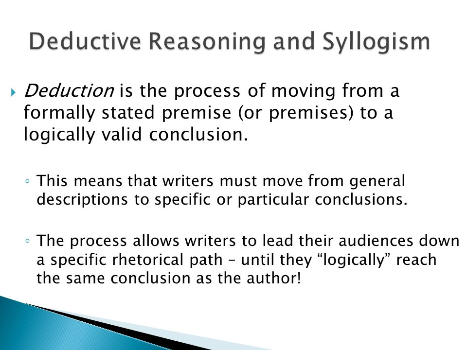  Deduction is the process of moving from a formally stated premise (or premises) to a logically valid conclusion.