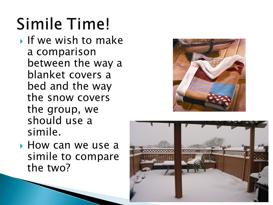  If we wish to make a comparison between the way a blanket covers a bed and the way the snow covers the group, we should use a simile.