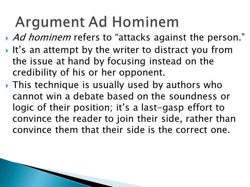  Ad hominem refers to attacks against the person.  It's an attempt by the writer to distract you from the issue at hand by focusing instead on the credibility of his or her opponent.