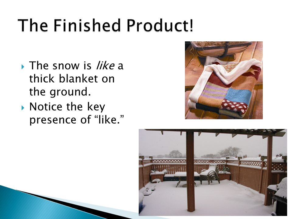  The snow is like a thick blanket on the ground.  Notice the key presence of like.
