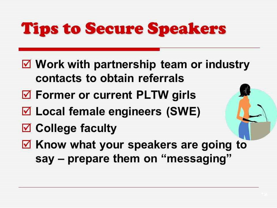 19  Work with partnership team or industry contacts to obtain referrals  Former or current PLTW girls  Local female engineers (SWE)  College faculty  Know what your speakers are going to say – prepare them on messaging Tips to Secure Speakers