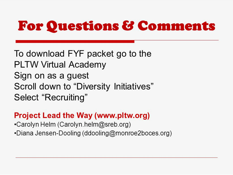 For Questions & Comments Project Lead the Way (www.pltw.org) Carolyn Helm (Carolyn.helm@sreb.org) Diana Jensen-Dooling (ddooling@monroe2boces.org) To download FYF packet go to the PLTW Virtual Academy Sign on as a guest Scroll down to Diversity Initiatives Select Recruiting