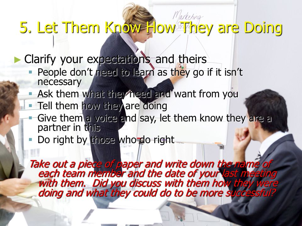5. Let Them Know How They are Doing ► Clarify your expectations and theirs  People don't need to learn as they go if it isn't necessary  Ask them wh