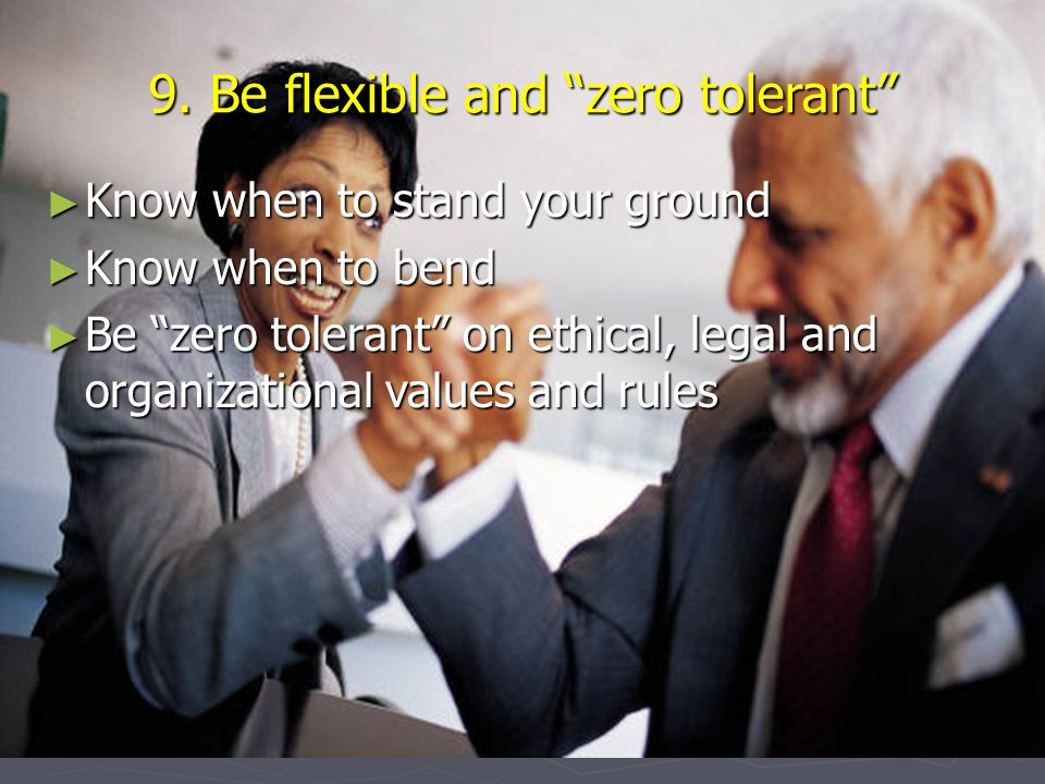 """9. Be flexible and """"zero tolerant"""" ► Know when to stand your ground ► Know when to bend ► Be """"zero tolerant"""" on ethical, legal and organizational valu"""