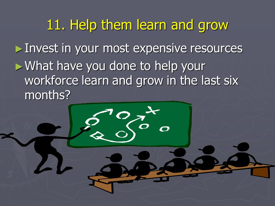 ► Invest in your most expensive resources ► What have you done to help your workforce learn and grow in the last six months.