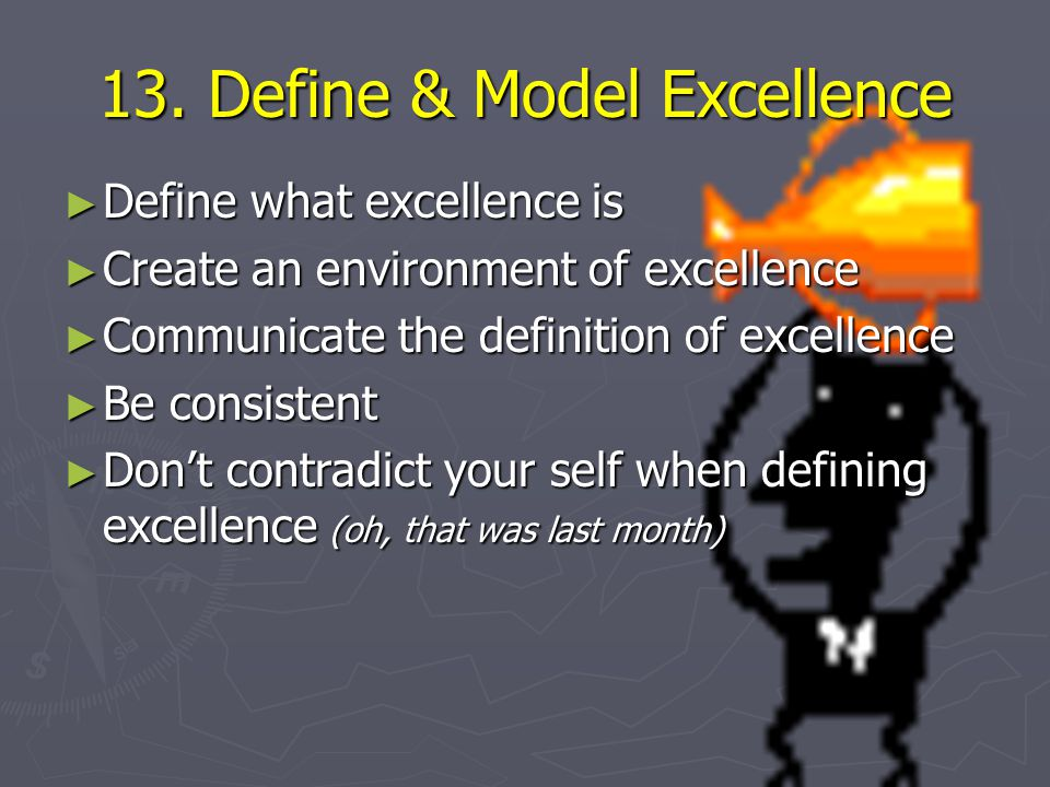 13. Define & Model Excellence ► Define what excellence is ► Create an environment of excellence ► Communicate the definition of excellence ► Be consis