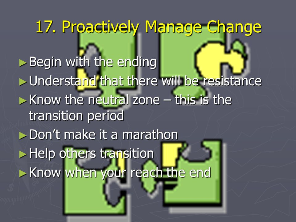 17. Proactively Manage Change ► Begin with the ending ► Understand that there will be resistance ► Know the neutral zone – this is the transition peri
