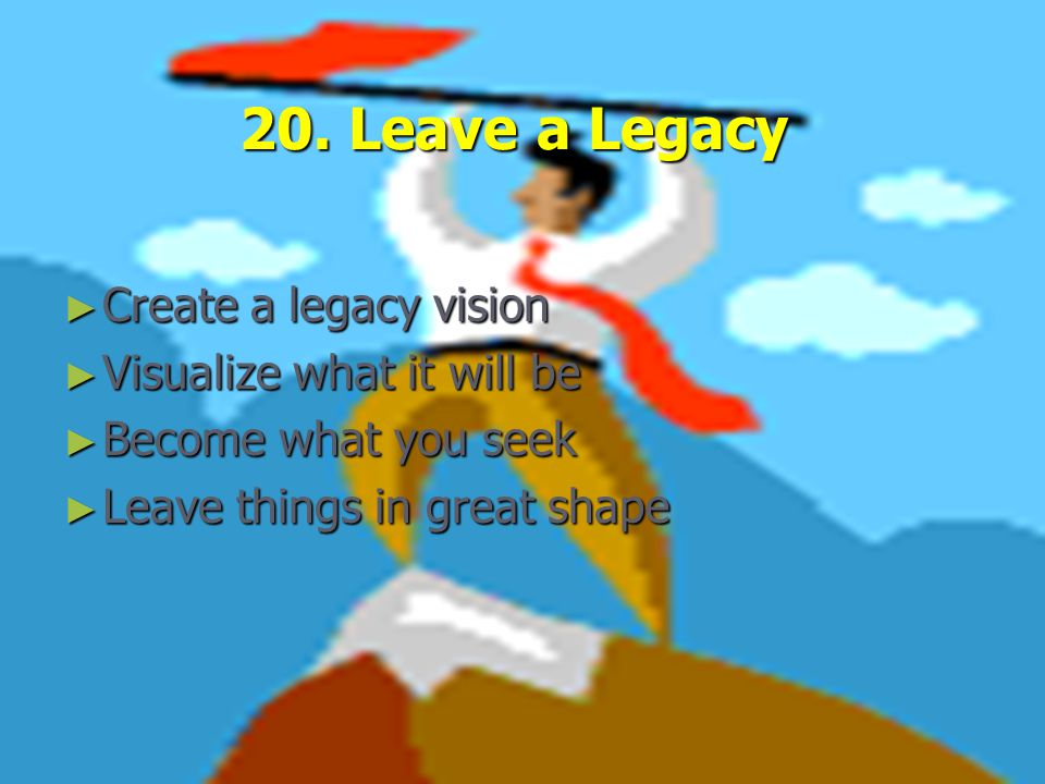 20. Leave a Legacy ► Create a legacy vision ► Visualize what it will be ► Become what you seek ► Leave things in great shape