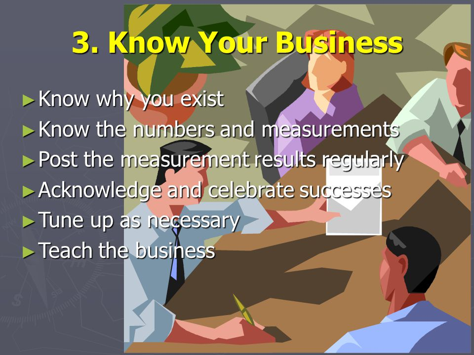 3. Know Your Business ► Know why you exist ► Know the numbers and measurements ► Post the measurement results regularly ► Acknowledge and celebrate su