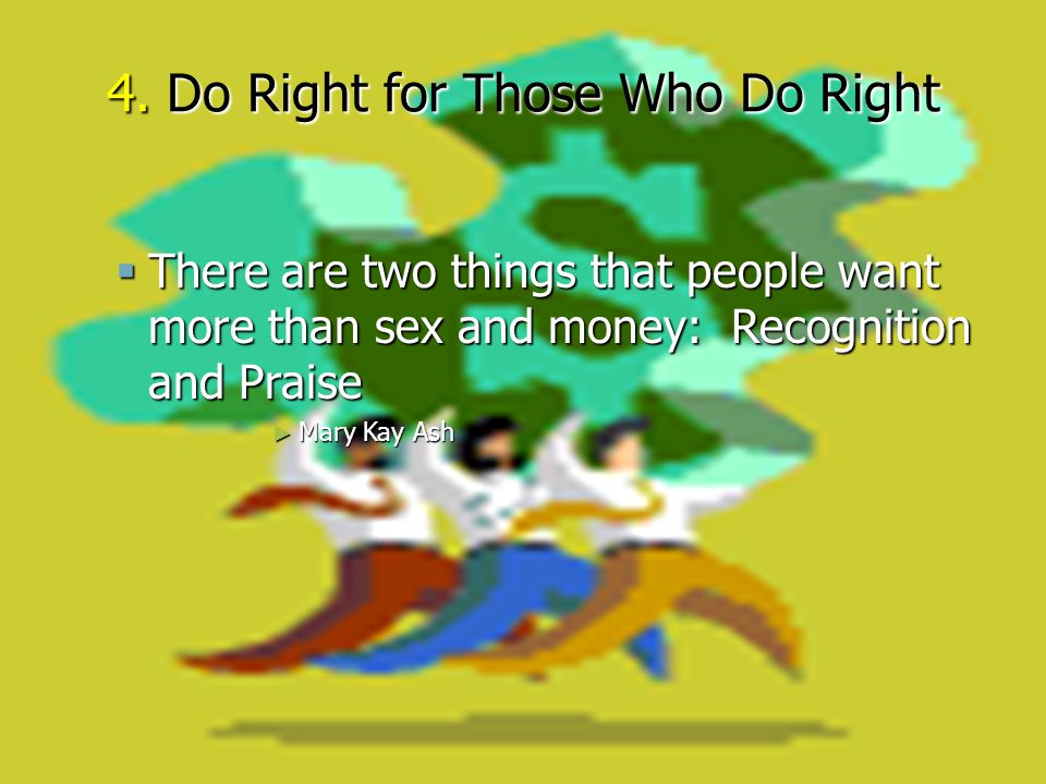 4. Do Right for Those Who Do Right  There are two things that people want more than sex and money: Recognition and Praise ► Mary Kay Ash