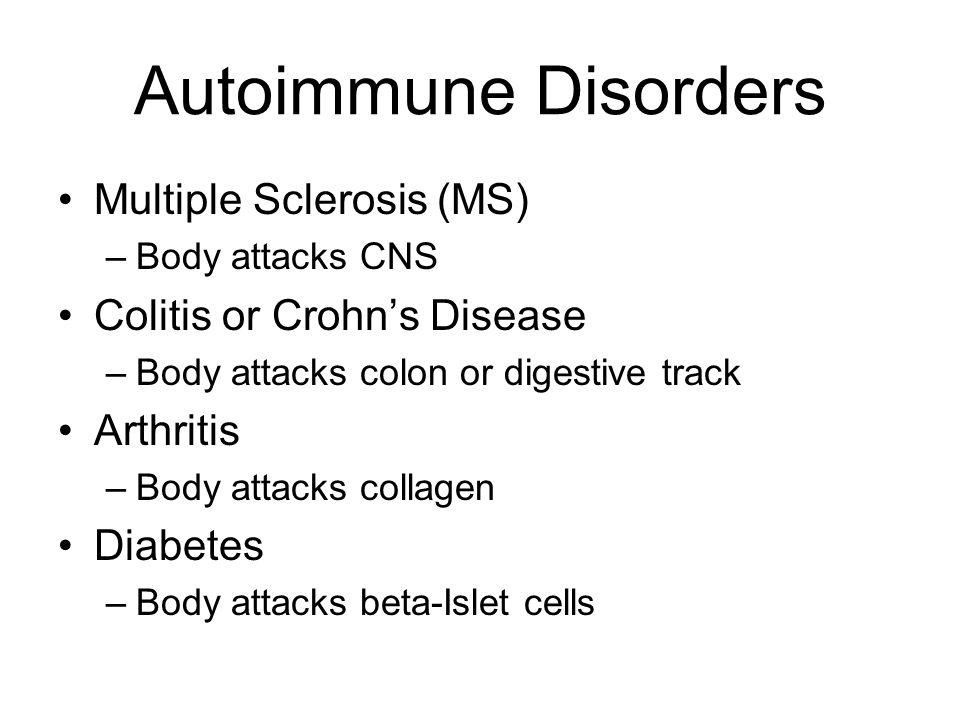 Autoimmune Disorders Multiple Sclerosis (MS) –Body attacks CNS Colitis or Crohn's Disease –Body attacks colon or digestive track Arthritis –Body attac
