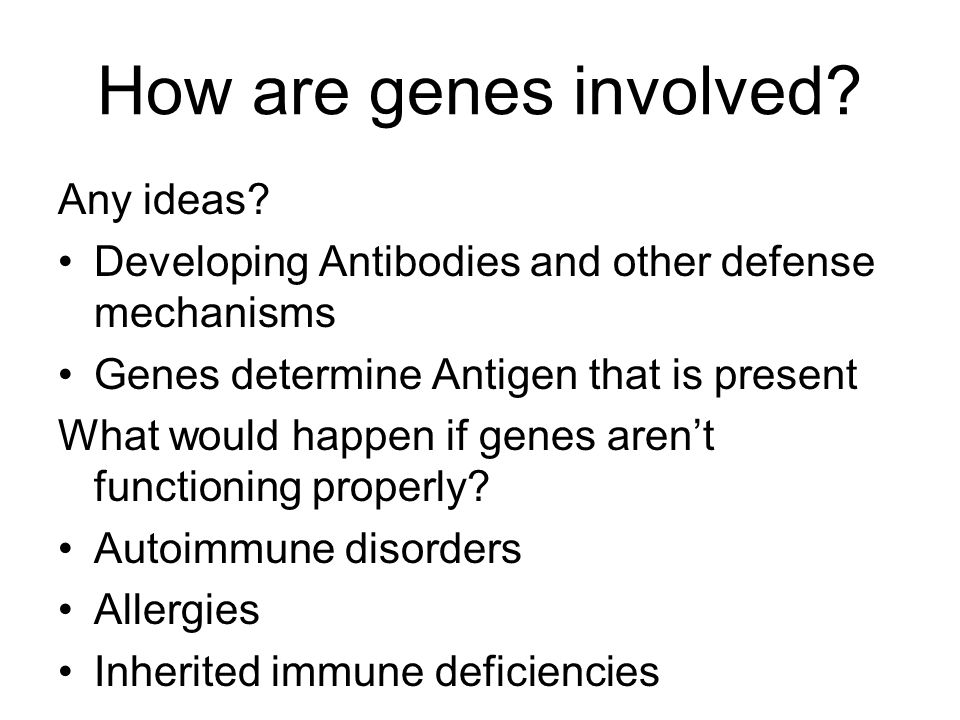 How are genes involved? Any ideas? Developing Antibodies and other defense mechanisms Genes determine Antigen that is present What would happen if gen