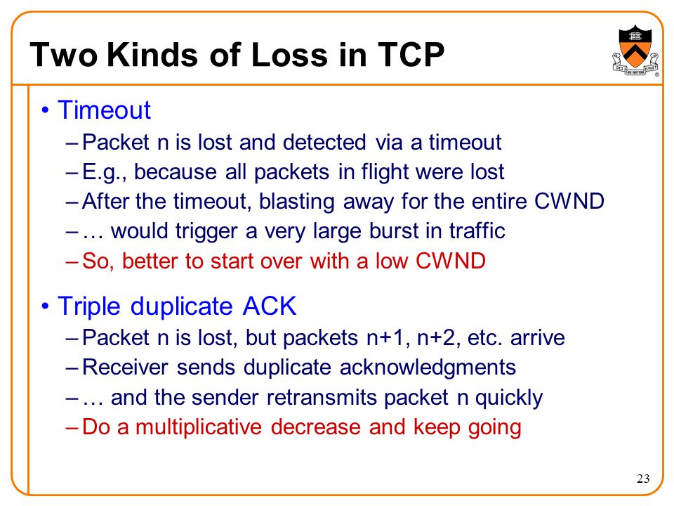 23 Two Kinds of Loss in TCP Timeout –Packet n is lost and detected via a timeout –E.g., because all packets in flight were lost –After the timeout, bl
