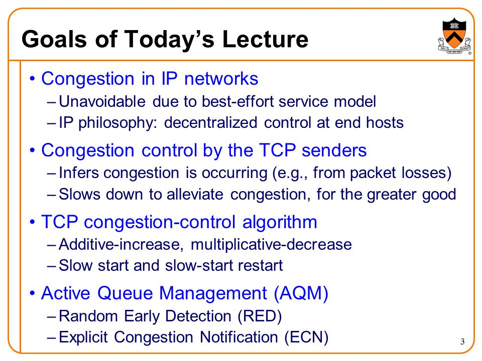 3 Goals of Today's Lecture Congestion in IP networks –Unavoidable due to best-effort service model –IP philosophy: decentralized control at end hosts