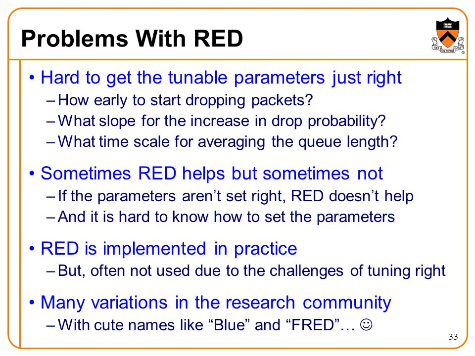 33 Problems With RED Hard to get the tunable parameters just right –How early to start dropping packets? –What slope for the increase in drop probabil