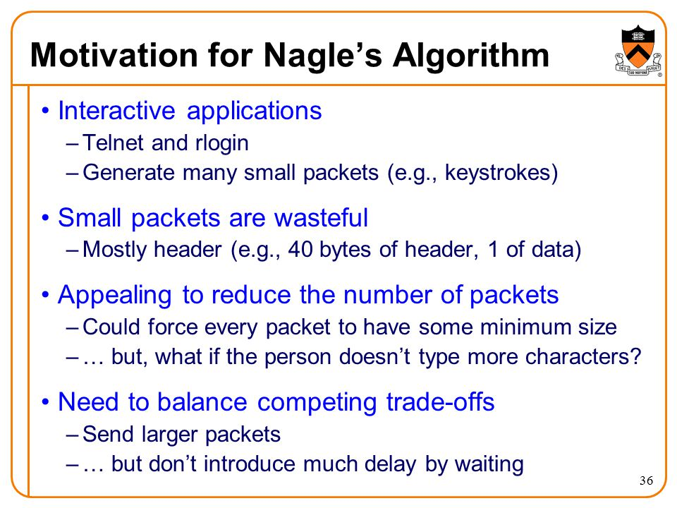 36 Motivation for Nagle's Algorithm Interactive applications –Telnet and rlogin –Generate many small packets (e.g., keystrokes) Small packets are wast