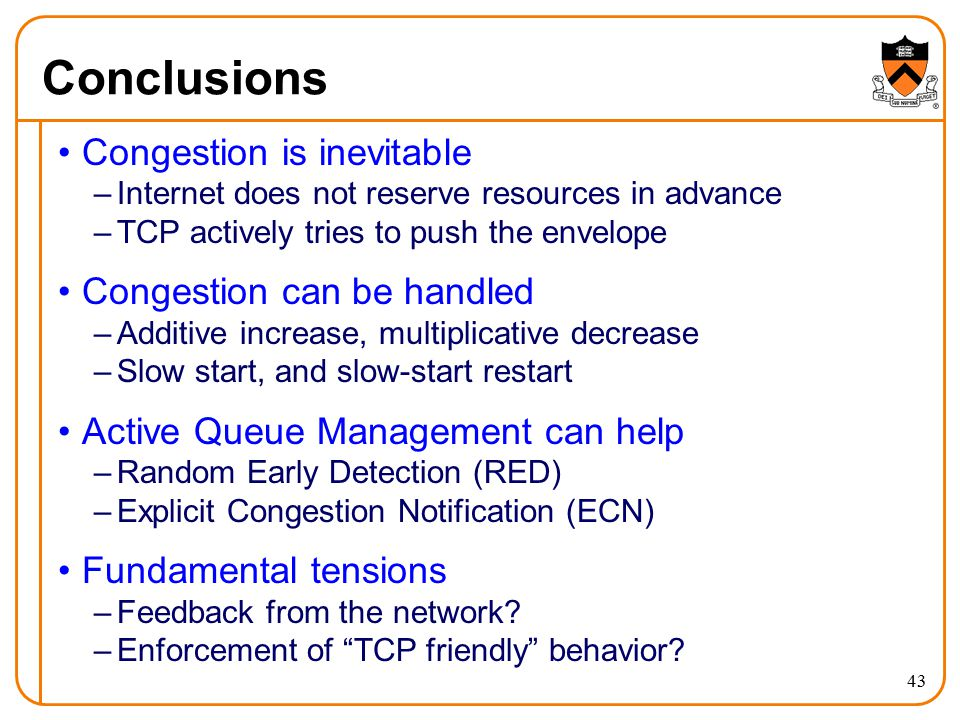 43 Conclusions Congestion is inevitable –Internet does not reserve resources in advance –TCP actively tries to push the envelope Congestion can be han