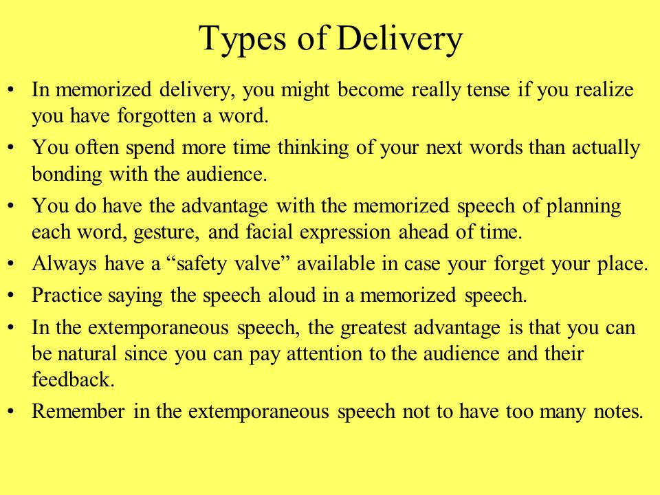 Types of Delivery #4IC- The four different methods of delivery are –Manuscript, where you read a speech word for word; –Memorized, repeats speech word for word; –Extemporaneous, uses a brief outline; and –Impromptu, which is totally unprepared.