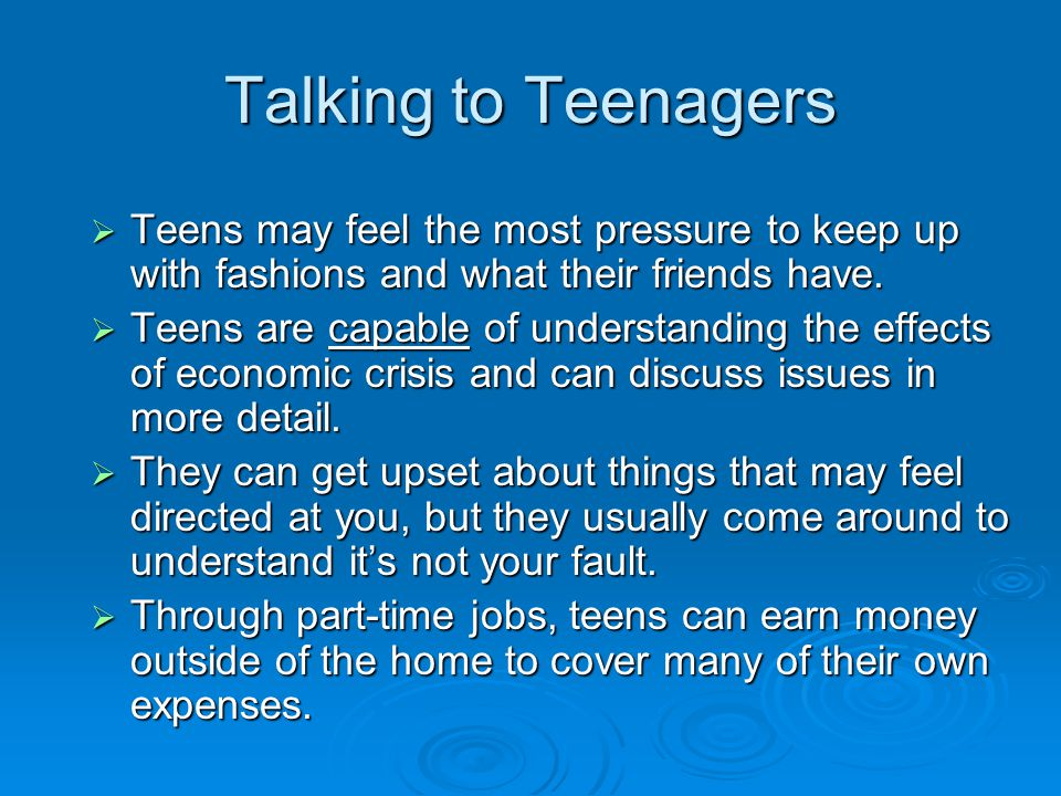 Talking to Teenagers  Teens may feel the most pressure to keep up with fashions and what their friends have.