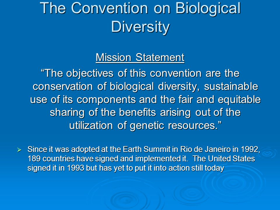 The Convention on Biological Diversity Mission Statement The objectives of this convention are the conservation of biological diversity, sustainable use of its components and the fair and equitable sharing of the benefits arising out of the utilization of genetic resources.  Since it was adopted at the Earth Summit in Rio de Janeiro in 1992, 189 countries have signed and implemented it.
