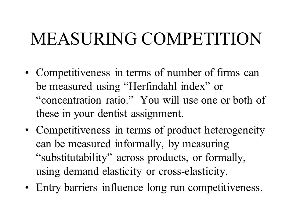 MEASURING COMPETITION Competitiveness in terms of number of firms can be measured using Herfindahl index or concentration ratio. You will use one or both of these in your dentist assignment.