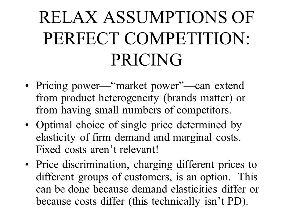 RELAX ASSUMPTIONS OF PERFECT COMPETITION: PRICING Pricing power— market power —can extend from product heterogeneity (brands matter) or from having small numbers of competitors.