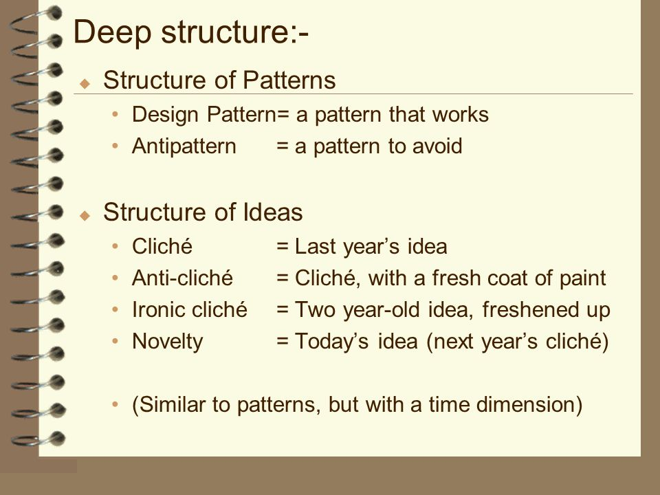 Deep structure:- u Structure of Patterns Design Pattern= a pattern that works Antipattern= a pattern to avoid u Structure of Ideas Cliché= Last year's idea Anti-cliché= Cliché, with a fresh coat of paint Ironic cliché= Two year-old idea, freshened up Novelty= Today's idea (next year's cliché) (Similar to patterns, but with a time dimension)