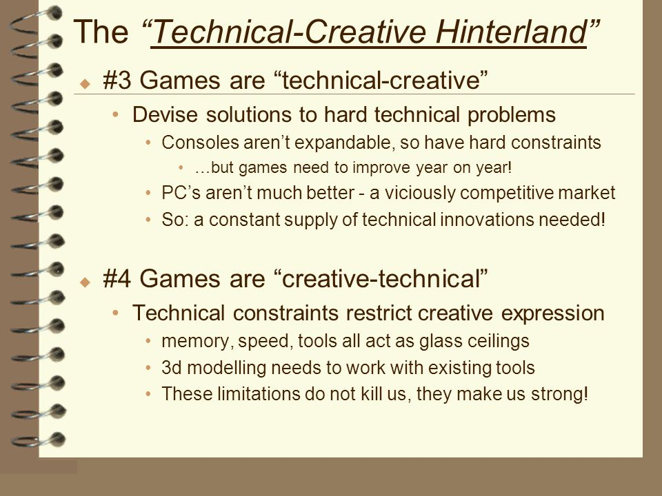 The Technical-Creative Hinterland u #3 Games are technical-creative Devise solutions to hard technical problems Consoles aren't expandable, so have hard constraints …but games need to improve year on year.