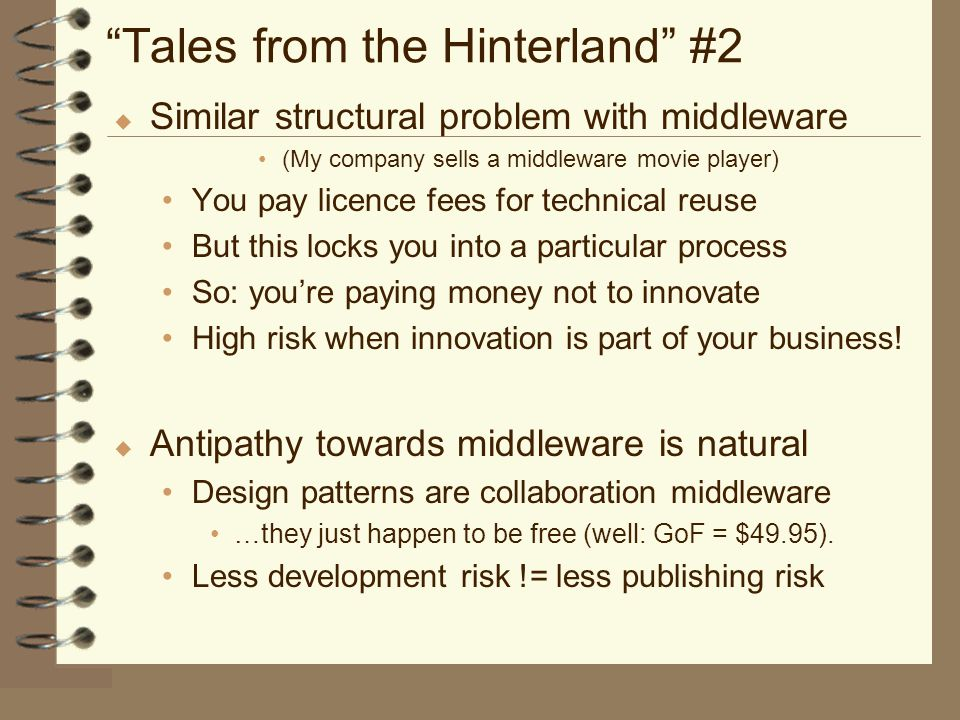 Tales from the Hinterland #2 u Similar structural problem with middleware (My company sells a middleware movie player) You pay licence fees for technical reuse But this locks you into a particular process So: you're paying money not to innovate High risk when innovation is part of your business.