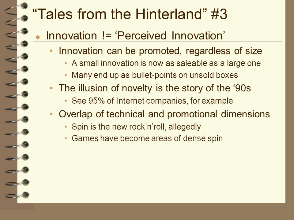 Tales from the Hinterland #3 u Innovation != 'Perceived Innovation' Innovation can be promoted, regardless of size A small innovation is now as saleable as a large one Many end up as bullet-points on unsold boxes The illusion of novelty is the story of the '90s See 95% of Internet companies, for example Overlap of technical and promotional dimensions Spin is the new rock'n'roll, allegedly Games have become areas of dense spin