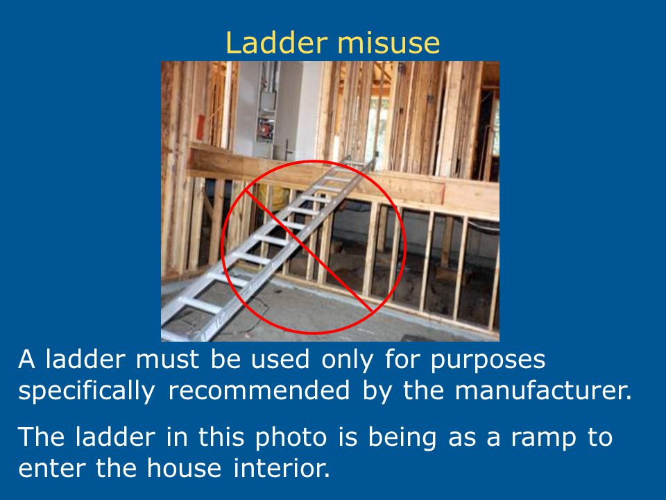 Ladder misuse A ladder must be used only for purposes specifically recommended by the manufacturer. The ladder in this photo is being as a ramp to ent