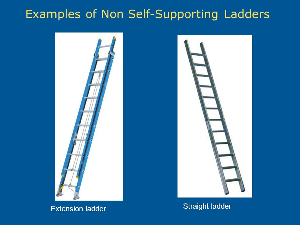 Examples of Non Self-Supporting Ladders Extension ladder Straight ladder