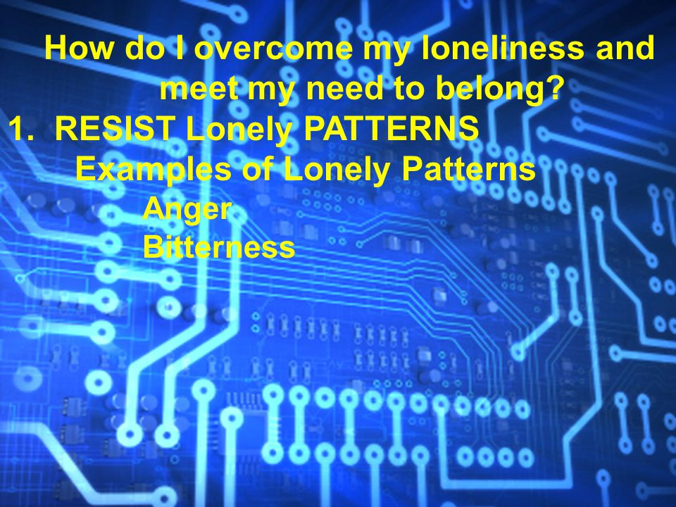 How do I overcome my loneliness and meet my need to belong? 1. RESIST Lonely PATTERNS Examples of Lonely Patterns Anger Bitterness