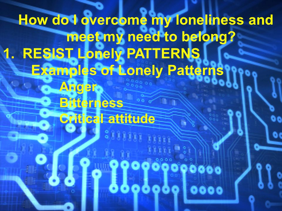 How do I overcome my loneliness and meet my need to belong? 1. RESIST Lonely PATTERNS Examples of Lonely Patterns Anger Bitterness Critical attitude