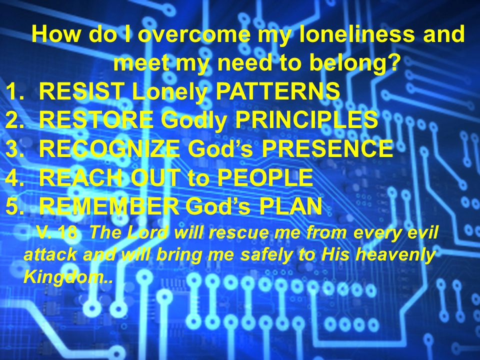 How do I overcome my loneliness and meet my need to belong? 1. RESIST Lonely PATTERNS 2. RESTORE Godly PRINCIPLES 3. RECOGNIZE God's PRESENCE 4. REACH