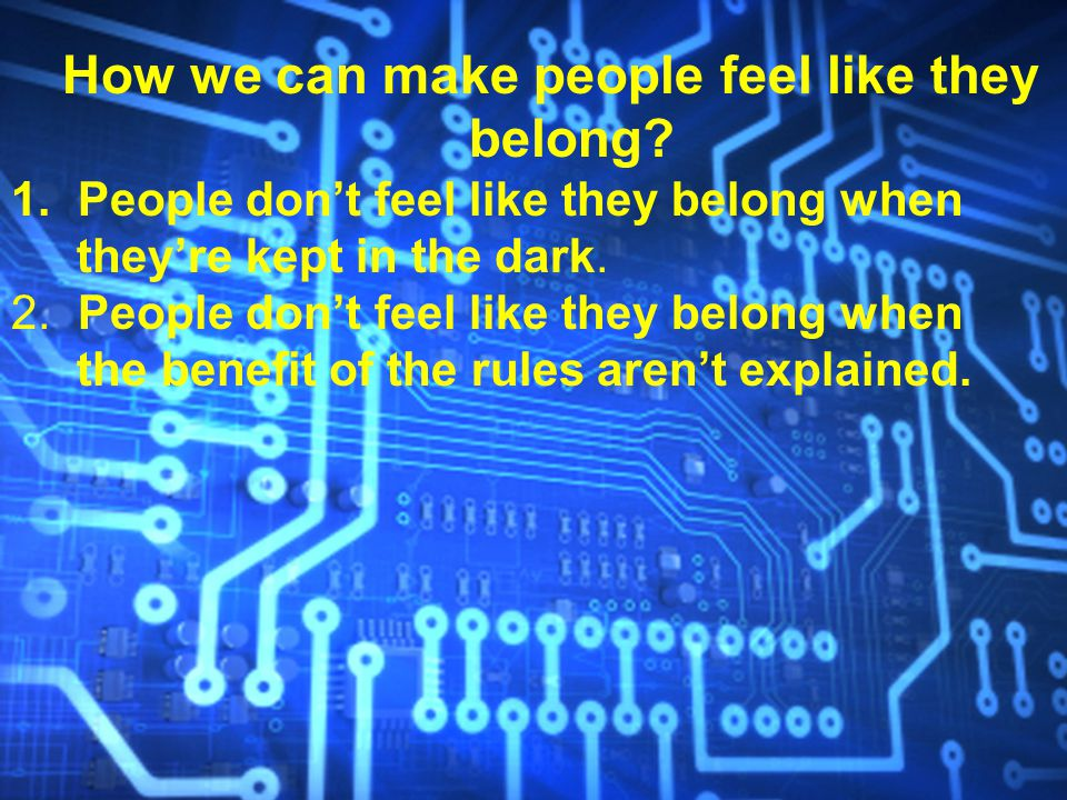 How we can make people feel like they belong? 1. People don't feel like they belong when they're kept in the dark. 2. People don't feel like they belo
