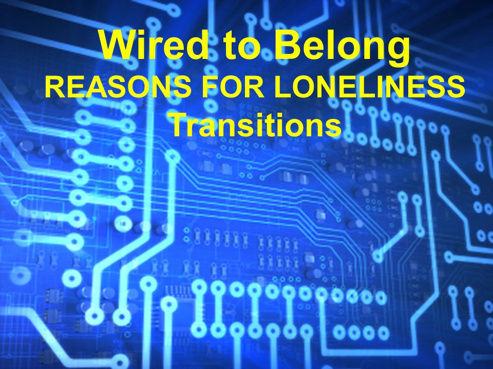 Wired to Belong REASONS FOR LONELINESS Transitions