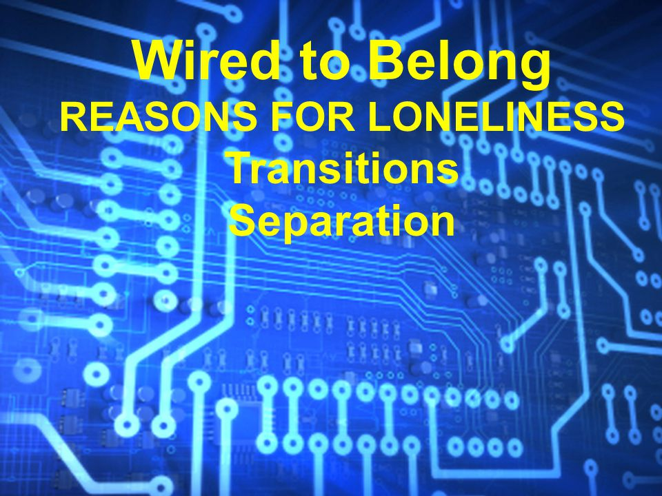 Wired to Belong REASONS FOR LONELINESS Transitions Separation Opposition