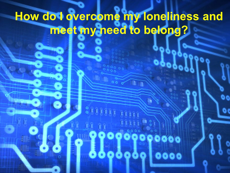 How do I overcome my loneliness and meet my need to belong