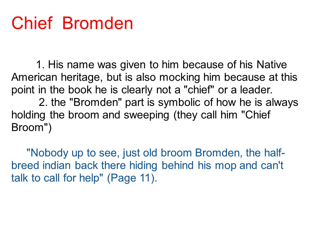 Chief Bromden 1. His name was given to him because of his Native American heritage, but is also mocking him because at this point in the book he is cl