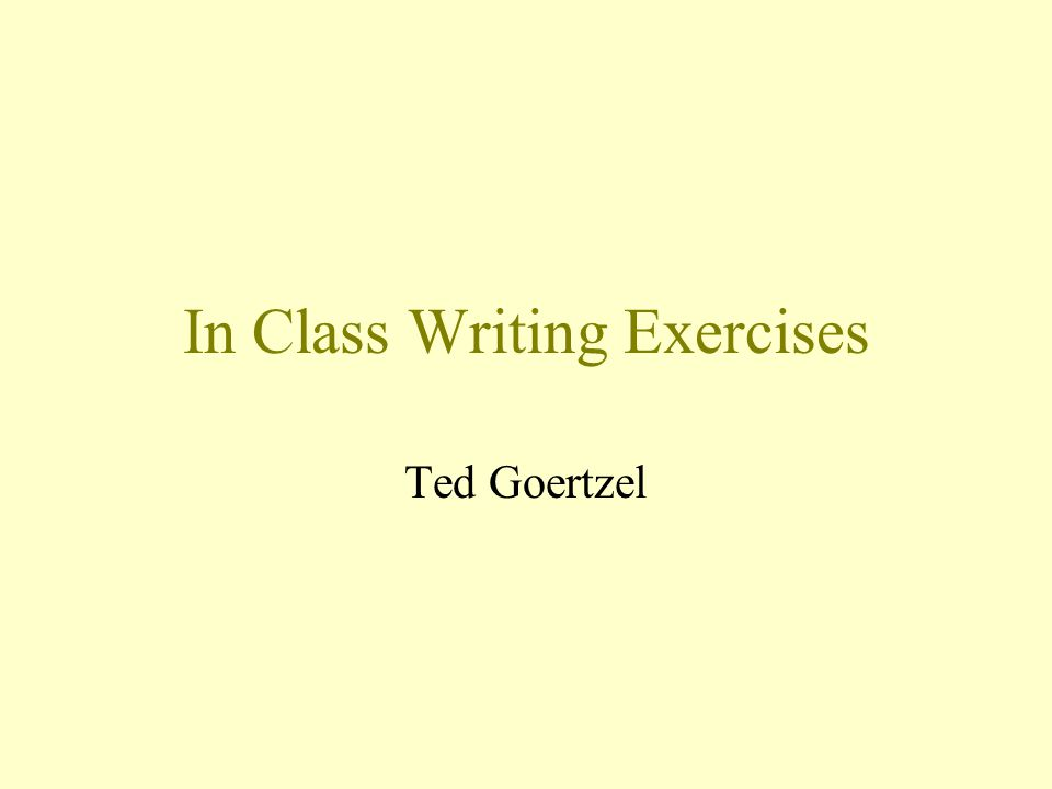 In Class Writing Exercises Ted Goertzel