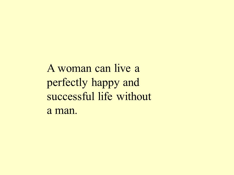 A woman can live a perfectly happy and successful life without a man.