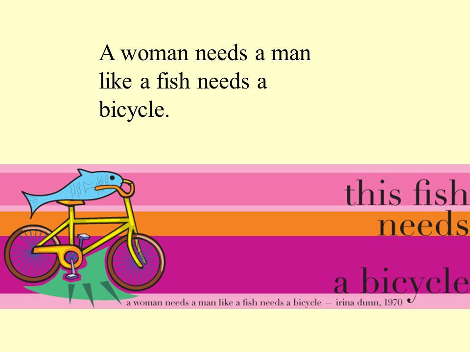 A woman needs a man like a fish needs a bicycle.