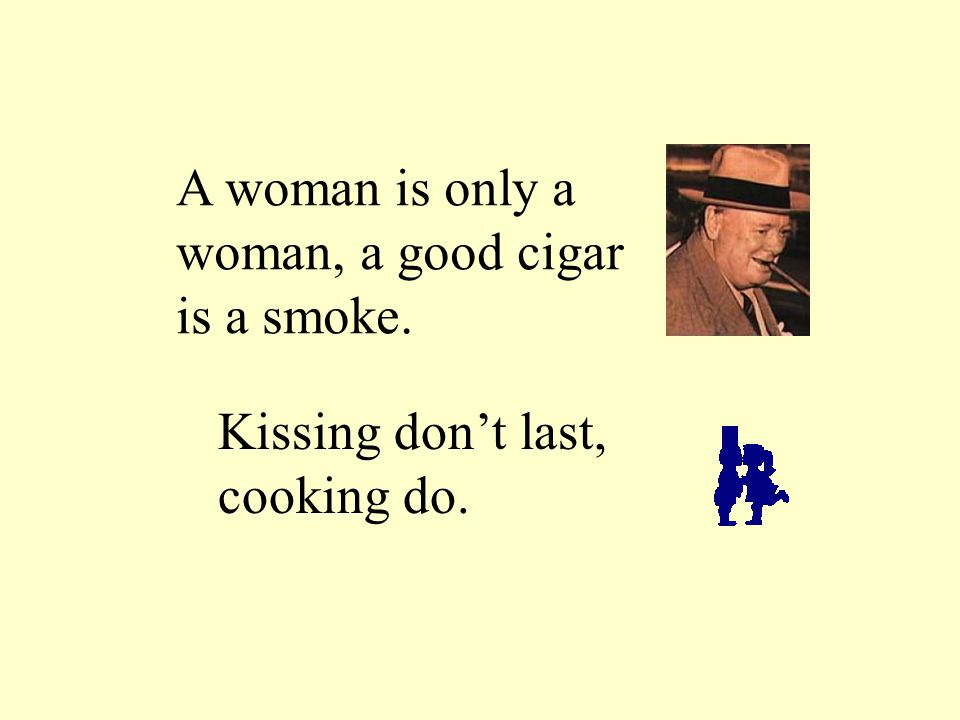 A woman is only a woman, a good cigar is a smoke. Kissing don't last, cooking do.