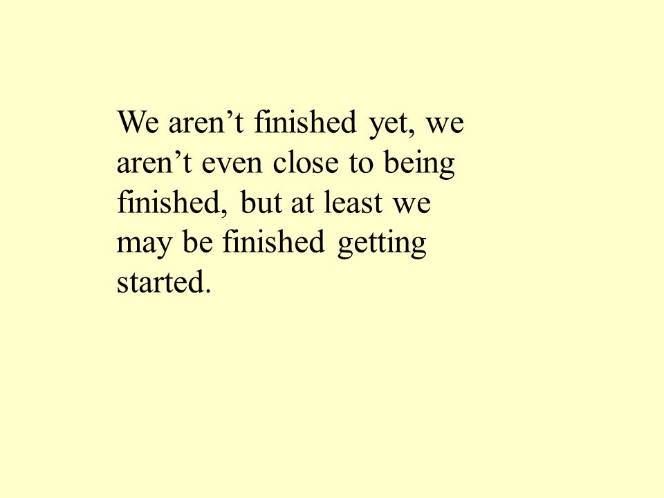 We aren't finished yet, we aren't even close to being finished, but at least we may be finished getting started.