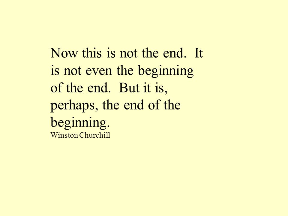 Now this is not the end. It is not even the beginning of the end. But it is, perhaps, the end of the beginning. Winston Churchill