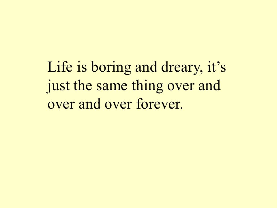 Life is boring and dreary, it's just the same thing over and over and over forever.