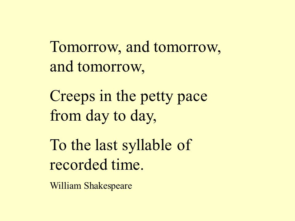 Tomorrow, and tomorrow, and tomorrow, Creeps in the petty pace from day to day, To the last syllable of recorded time. William Shakespeare