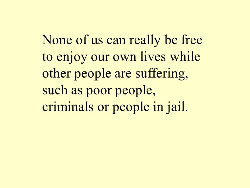 None of us can really be free to enjoy our own lives while other people are suffering, such as poor people, criminals or people in jail.